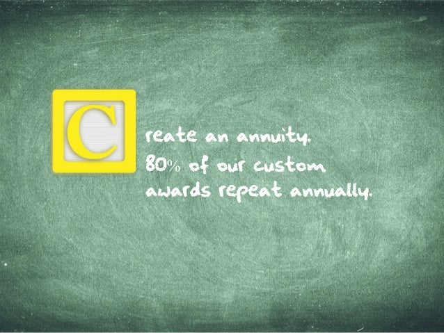 reatean annuity. 80% ofourcustom awardsrepeat annually.