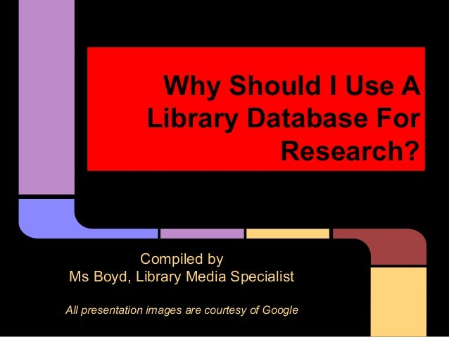 Why Should I Use A Library Database For Research?  Compiled by Ms Boyd, Library Media Specialist All presentation images a...