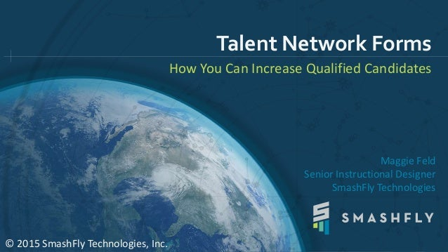 Talent Network Forms How You Can Increase Qualified Candidates © 2015 SmashFly Technologies, Inc. Maggie Feld Senior Instr...