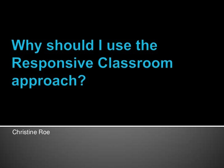 Why should I use the Responsive Classroom approach?<br />Christine Roe<br />