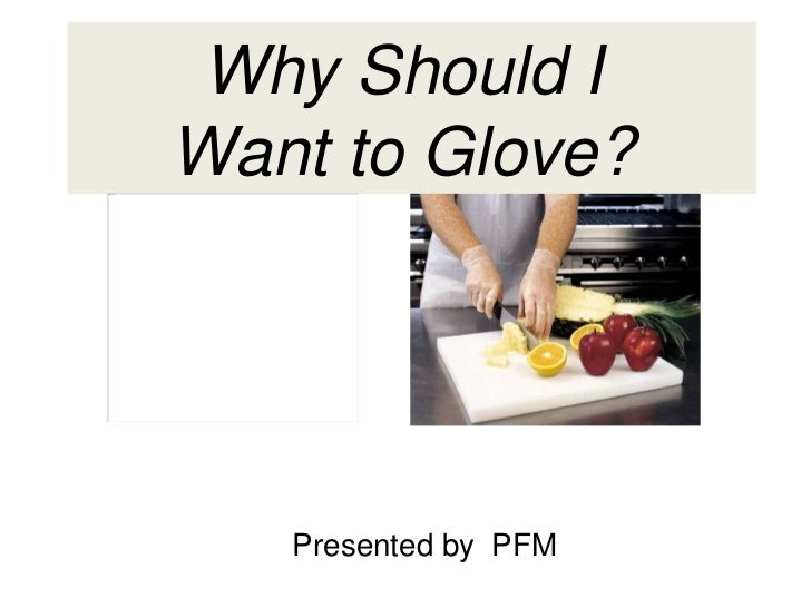 Why Should I  Want to Glove?  Presented by  PFM