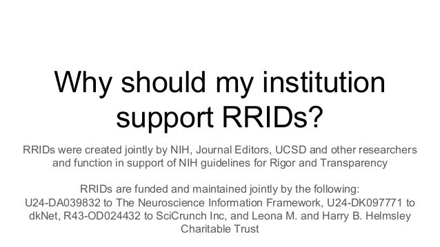 Why should my institution support RRIDs? RRIDs were created jointly by NIH, Journal Editors, UCSD and other researchers an...