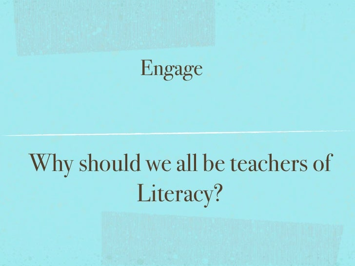 EngageWhy should we all be teachers of          Literacy?