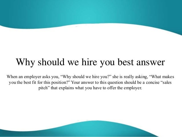 why i should be hired To an interviewer though, this is not any silly question it asks why you want it, and gives you an opportunity to tell them why the job attracted you, and how interested you are in getting the position.