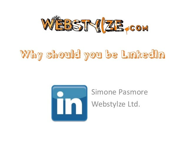 Why should you be LinkedIn            Simone Pasmore            Webstylze Ltd.