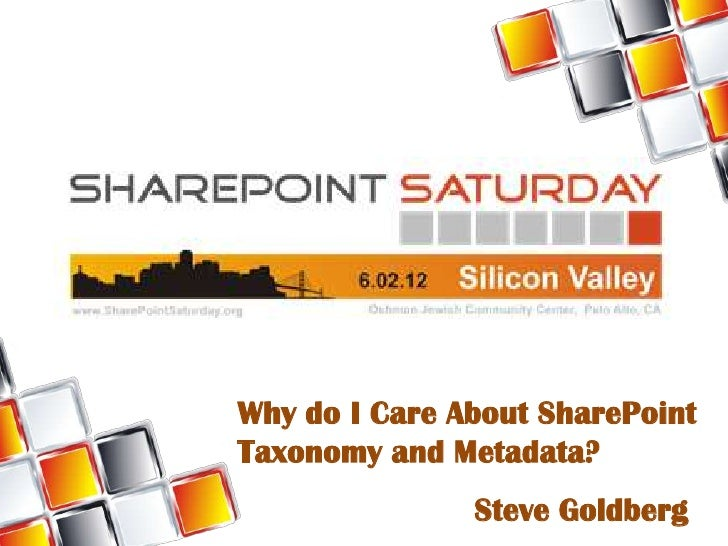 Why do I Care About SharePointTaxonomy and Metadata?               Steve Goldberg