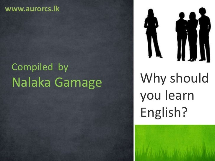 why should you learn english Everybody else should at least learn english as a second language for the english-speaking people, i'd suggest french,  you see why english,.
