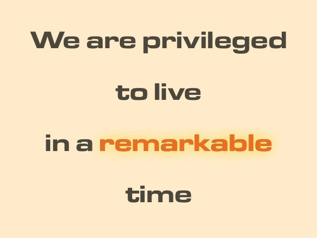 time We are privileged in a remarkableremarkable to live