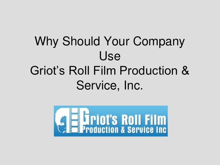 Why Should Your Company              UseGriot's Roll Film Production &         Service, Inc.