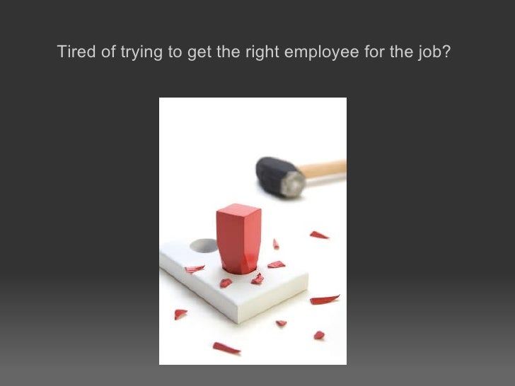 Tired of trying to get the right employee for the job?