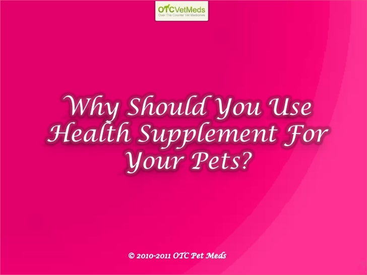 Why Should You UseHealth Supplement For      Your Pets?      © 2010-2011 OTC Pet Meds