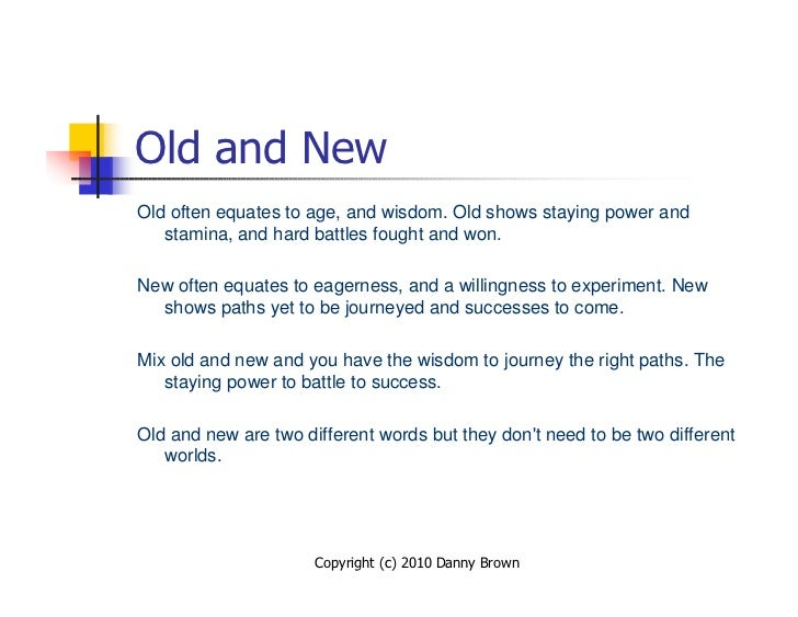 Old and New Old often equates to age, and wisdom. Old shows staying power and    stamina, and hard battles fought and won....