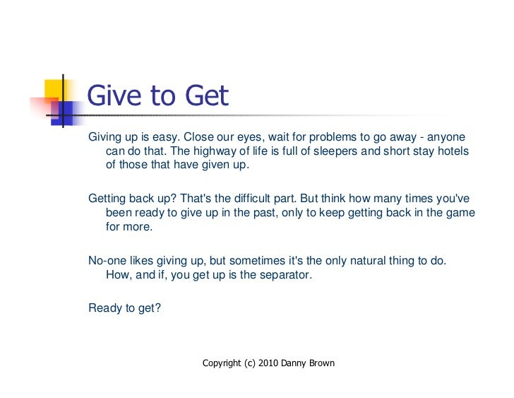Give to Get Giving up is easy. Close our eyes, wait for problems to go away - anyone    can do that. The highway of life i...