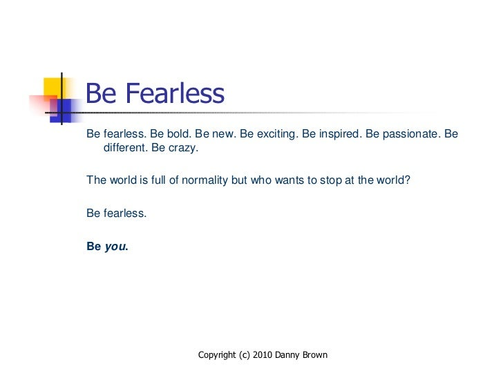 Be Fearless Be fearless. Be bold. Be new. Be exciting. Be inspired. Be passionate. Be    different. Be crazy.  The world i...