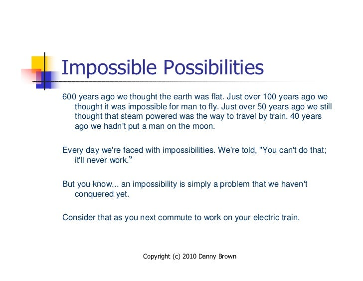 Impossible Possibilities 600 years ago we thought the earth was flat. Just over 100 years ago we    thought it was impossi...