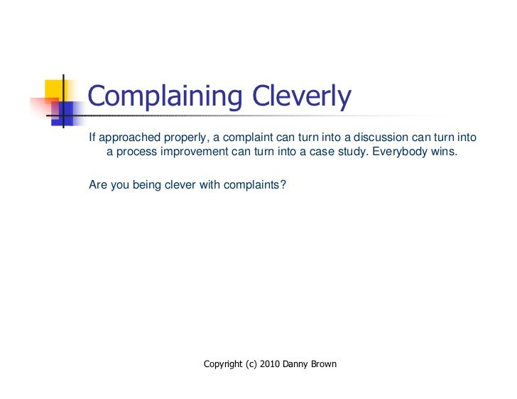 Complaining Cleverly If approached properly, a complaint can turn into a discussion can turn into     a process improvemen...