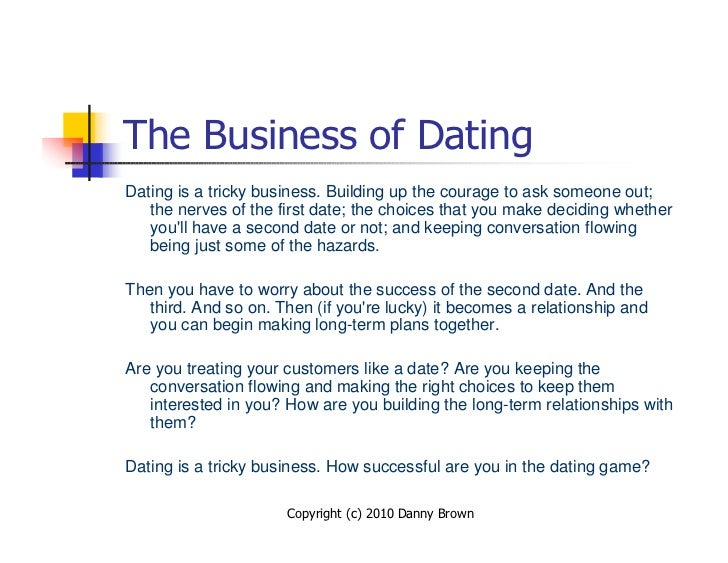 The Business of Dating Dating is a tricky business. Building up the courage to ask someone out;    the nerves of the first...