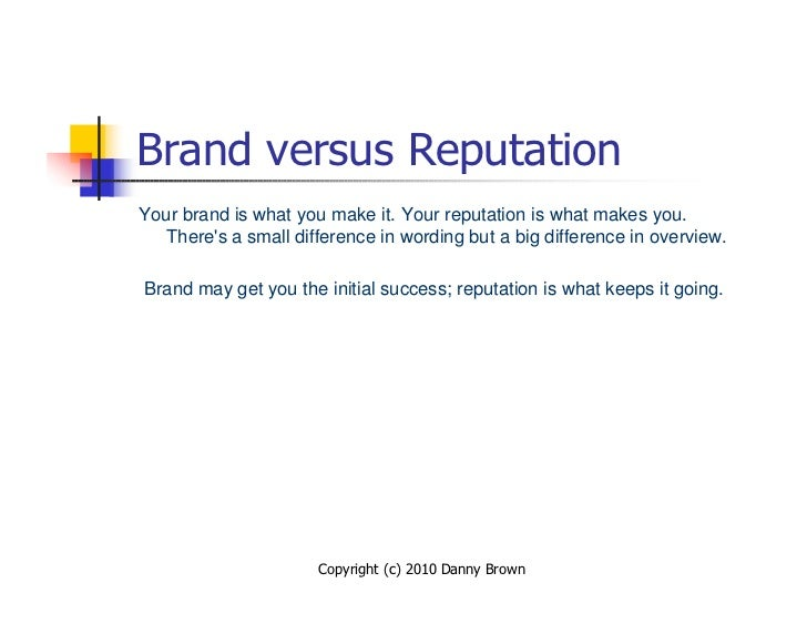 Brand versus Reputation Your brand is what you make it. Your reputation is what makes you.    There's a small difference i...