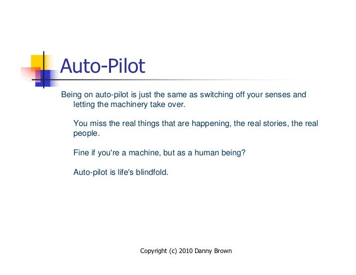 Auto-Pilot Being on auto-pilot is just the same as switching off your senses and    letting the machinery take over.     Y...
