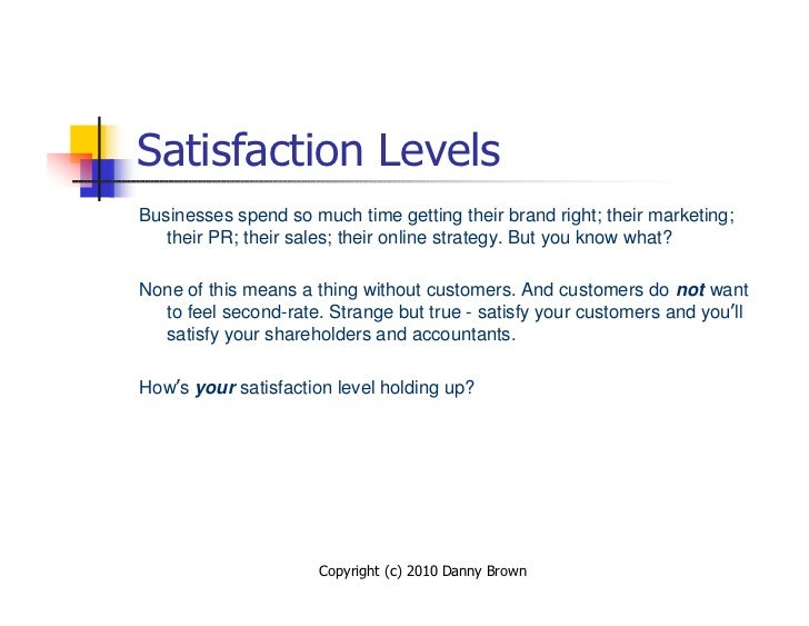 Satisfaction Levels Businesses spend so much time getting their brand right; their marketing;    their PR; their sales; th...