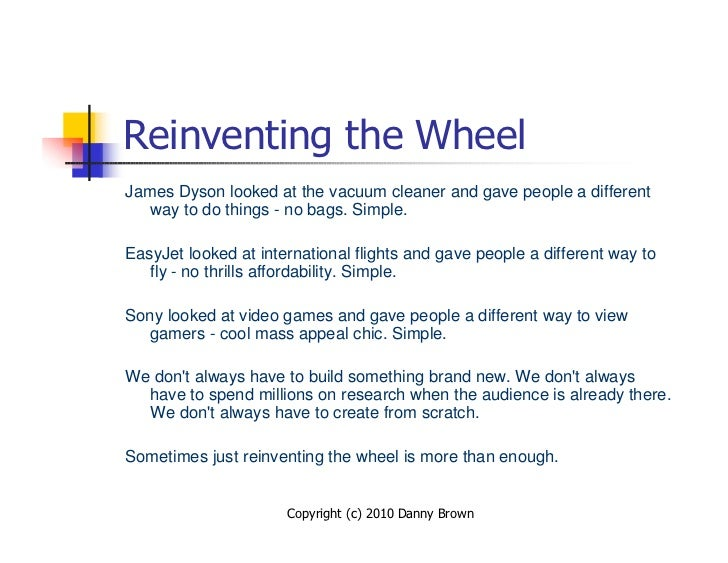 Reinventing the Wheel James Dyson looked at the vacuum cleaner and gave people a different    way to do things - no bags. ...