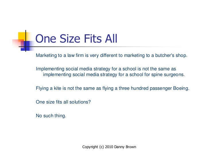 One Size Fits All Marketing to a law firm is very different to marketing to a butcher's shop.  Implementing social media s...