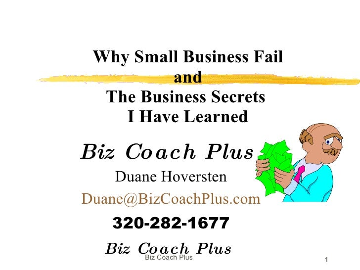Why Small Business Fail  and  The Business Secrets  I Have Learned Biz Coach Plus  Duane Hoversten [email_address] 320-282...
