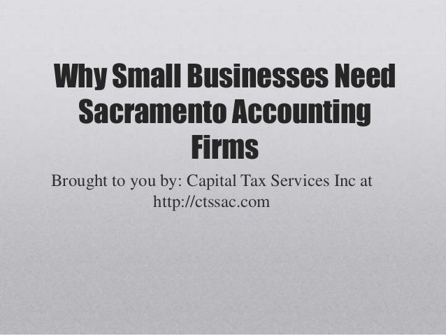 Why Small Businesses NeedSacramento AccountingFirmsBrought to you by: Capital Tax Services Inc athttp://ctssac.com