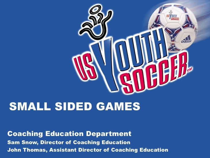 SMALL SIDED GAMES Coaching Education Department Sam Snow, Director of Coaching Education John Thomas, Assistant Director o...
