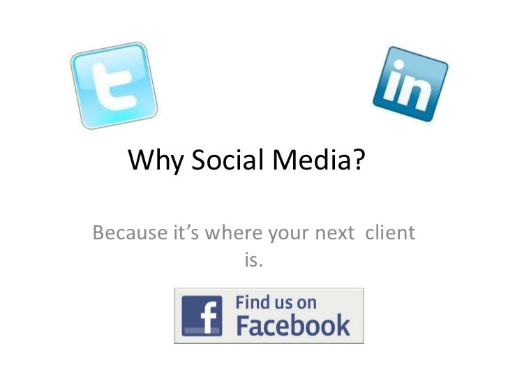 Why Social Media?	<br />Because it's where your next  client is.<br />