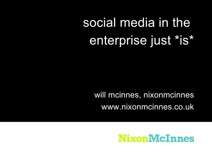 <ul><li>social media in the  </li></ul><ul><li>enterprise just *is* </li></ul>will mcinnes, nixonmcinnes www.nixonmcinnes....