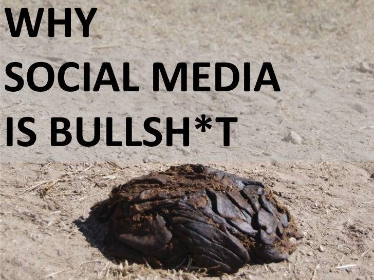 WHY<br />SOCIAL MEDIA<br />IS BULLSH*T<br />