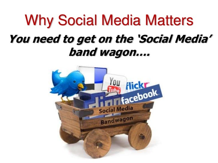 Why Social Media MattersYou need to get on the 'Social Media'          band wagon….
