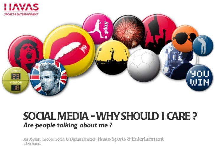 P SOCIAL MEDIA - WHY SHOULD I CARE ? Are people talking about me ? Jez Jowett, Global  Social & Digital Director,  Havas S...