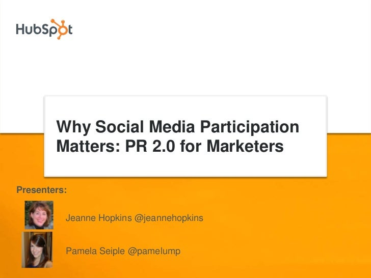 Why Social Media Participation         Matters: PR 2.0 for Marketers  Presenters:             Jeanne Hopkins @jeannehopkin...