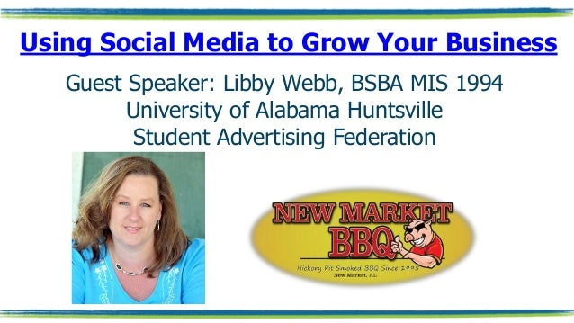 Using Social Media to Grow Your Business Guest Speaker: Libby Webb, BSBA MIS 1994 University of Alabama Huntsville Student...