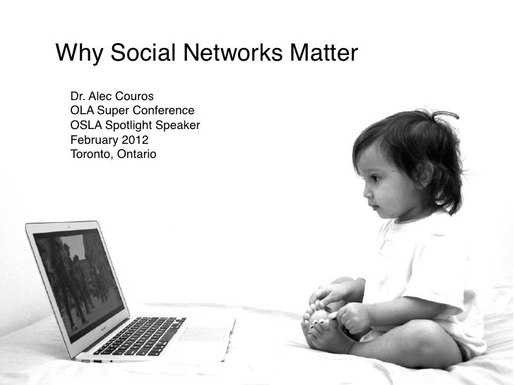 Why Social Networks Matter Dr. Alec Couros OLA Super Conference OSLA Spotlight Speaker February 2012 Toronto, Ontario