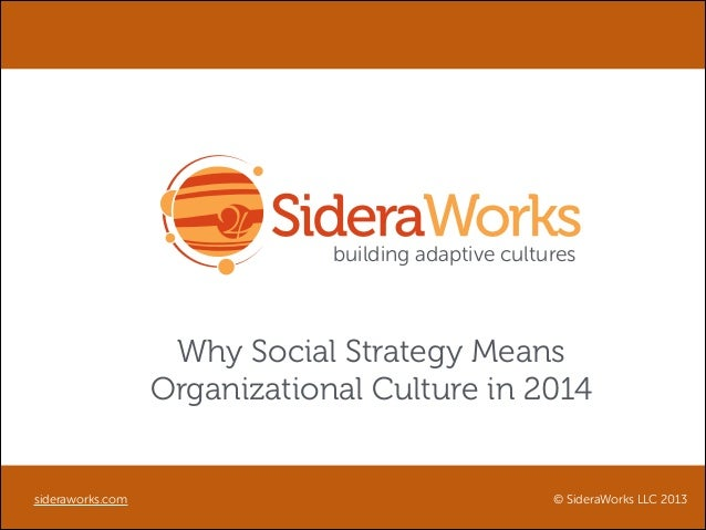 building adaptive cultures  Why Social Strategy Means Organizational Culture in 2014  sideraworks.com  © SideraWorks LLC 2...
