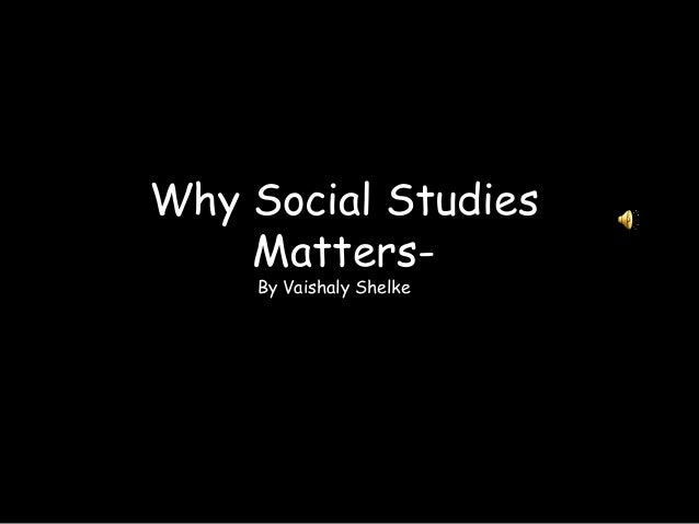 Why Social StudiesMatters-By Vaishaly Shelke