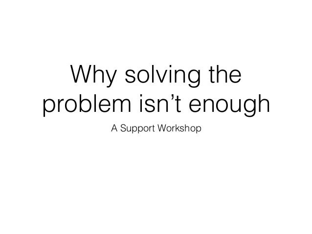 Why solving the problem isn't enough A Support Workshop