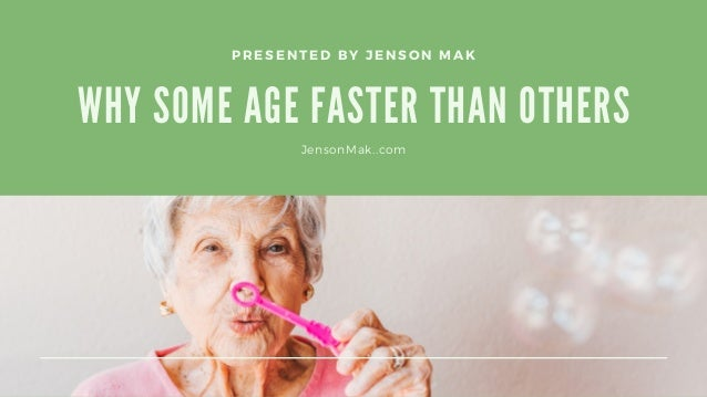 WHY SOME AGE FASTER THAN OTHERS PRESENTED BY JENSON MAK JensonMak..com