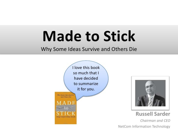 Made to Stick<br />Why Some Ideas Survive and Others Die<br />I love this book so much that I have decided to summarize it...