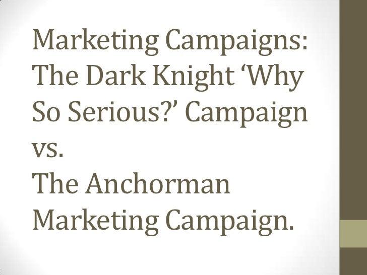 Marketing Campaigns:The Dark Knight 'WhySo Serious?' Campaignvs.The AnchormanMarketing Campaign.