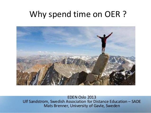 Why spend time on OER ?EDEN Oslo 2013Ulf Sandstrom, Swedish Association for Distance Education – SADEMats Brenner, Univers...