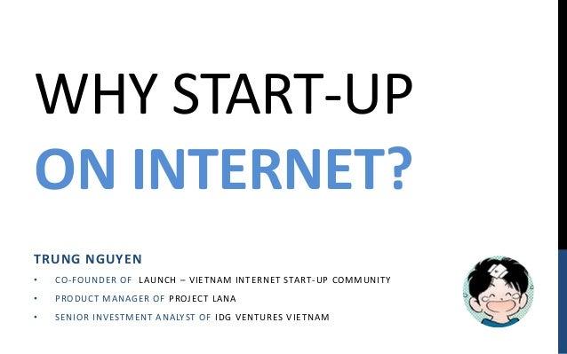 WHY START-UPON INTERNET?TRUNG NGUYEN•   CO - FOUN D E R OF LAUN CH – V IE T N AM IN T E RN E T START - UP COM M UN IT Y•  ...