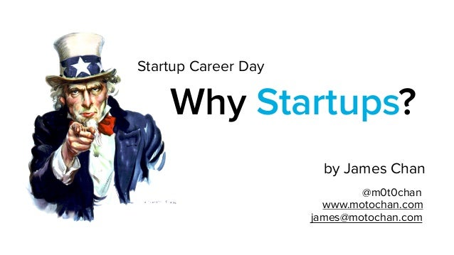 Why Startups? by James Chan @m0t0chan www.motochan.com james@motochan.com Startup Career Day