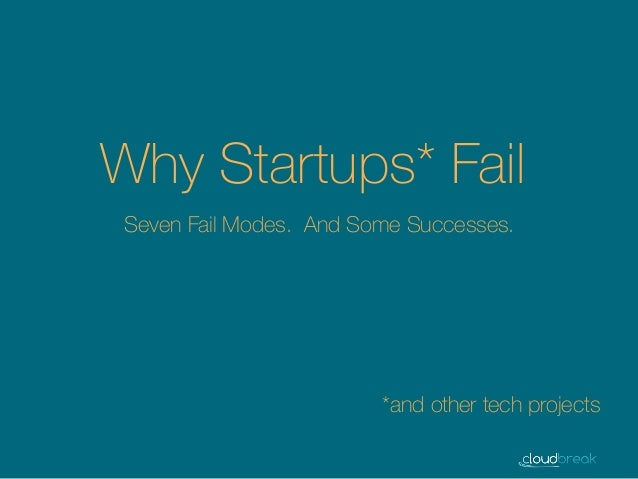 Why Startups* Fail *and other tech projects Seven Fail Modes. And Some Successes.
