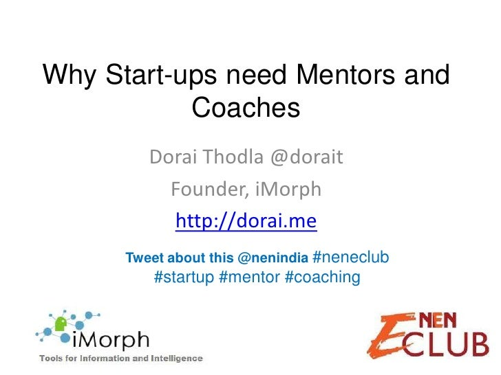 Why Start-ups need Mentors and           Coaches         Dorai Thodla @dorait           Founder, iMorph           http://d...
