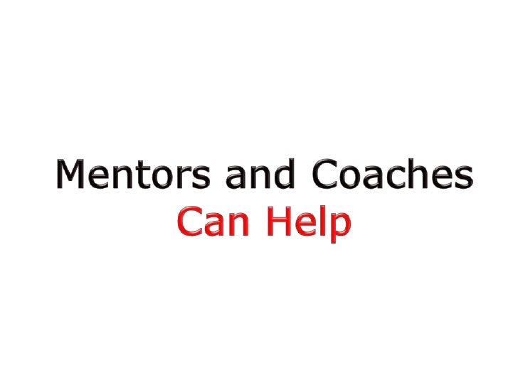 Consultants, Coaches and Mentors• Consultants  – Specialists in a specific area who can be hired to help.    Examples: web...