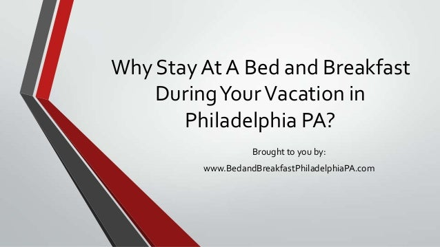 Why Stay At A Bed and BreakfastDuringYourVacation inPhiladelphia PA?Brought to you by:www.BedandBreakfastPhiladelphiaPA.com
